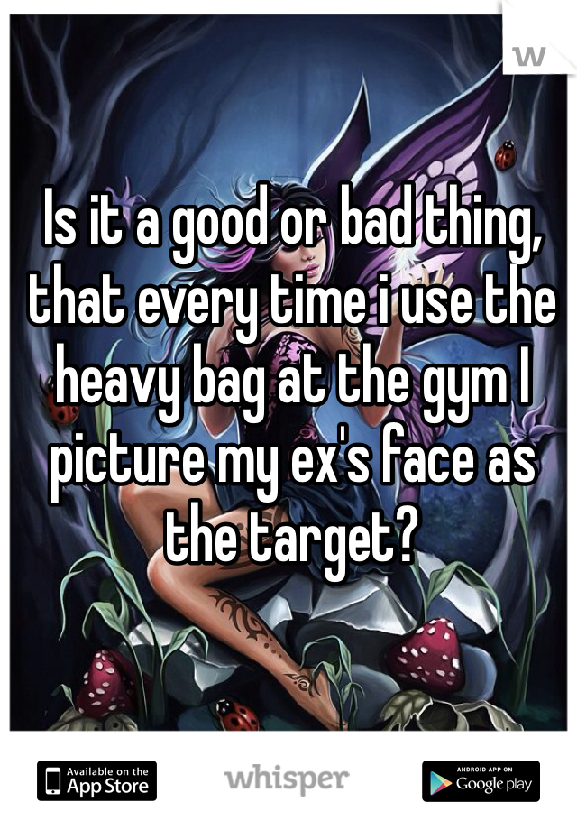 Is it a good or bad thing, that every time i use the heavy bag at the gym I picture my ex's face as the target?