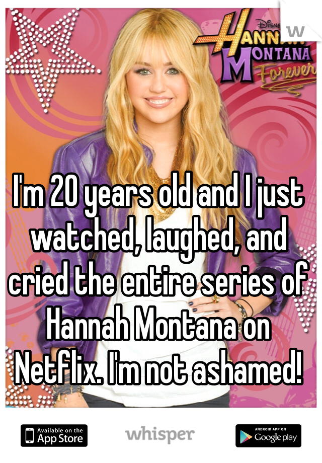 I'm 20 years old and I just watched, laughed, and cried the entire series of Hannah Montana on Netflix. I'm not ashamed!