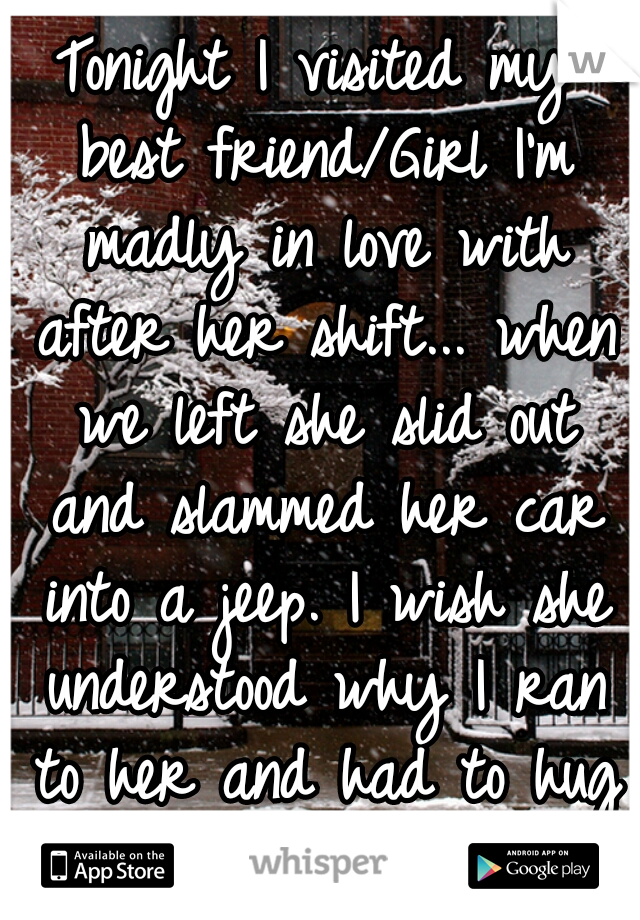 Tonight I visited my best friend/Girl I'm madly in love with after her shift... when we left she slid out and slammed her car into a jeep. I wish she understood why I ran to her and had to hug her...