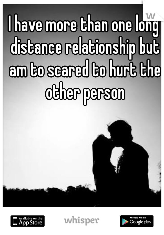 I have more than one long distance relationship but am to scared to hurt the other person