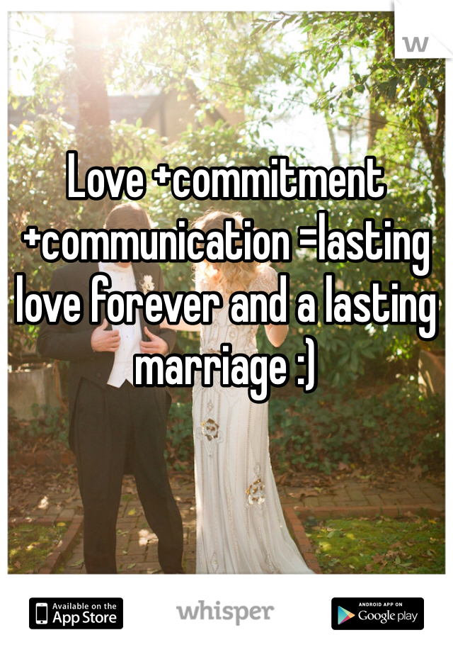 Love +commitment +communication =lasting love forever and a lasting marriage :)