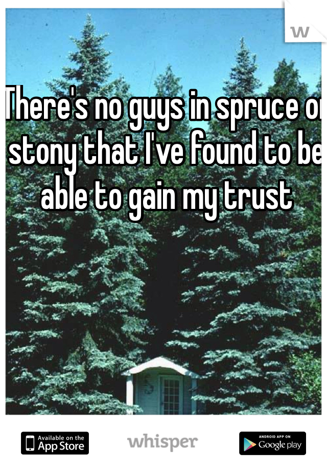 There's no guys in spruce or stony that I've found to be able to gain my trust