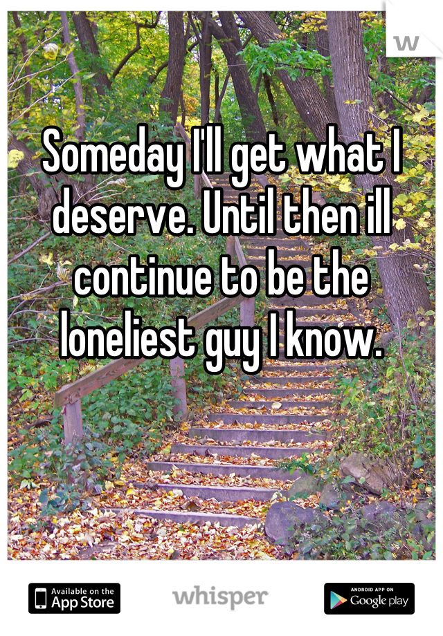 Someday I'll get what I deserve. Until then ill continue to be the loneliest guy I know.