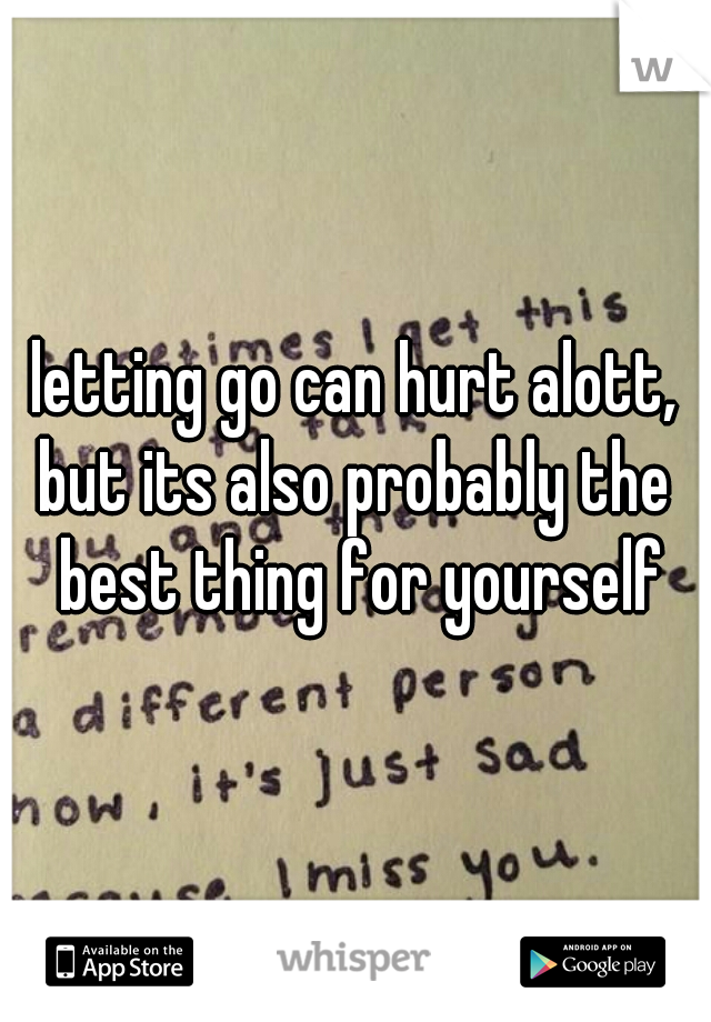 letting go can hurt alott, but its also probably the best thing for yourself