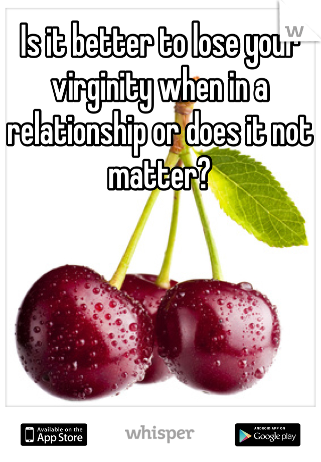 Is it better to lose your virginity when in a relationship or does it not matter?