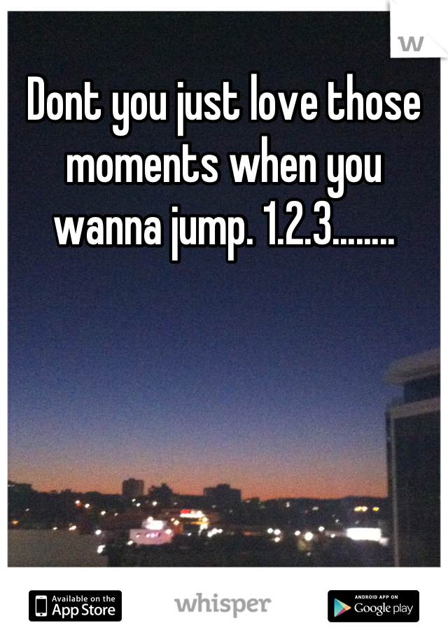 Dont you just love those moments when you wanna jump. 1.2.3........