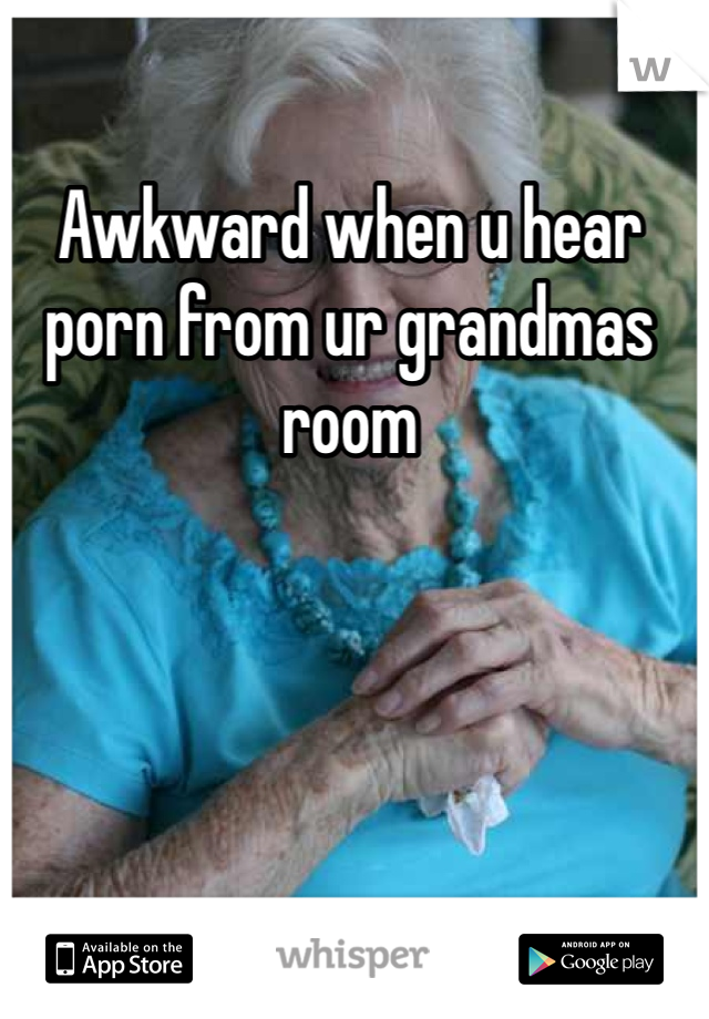 Awkward when u hear porn from ur grandmas room