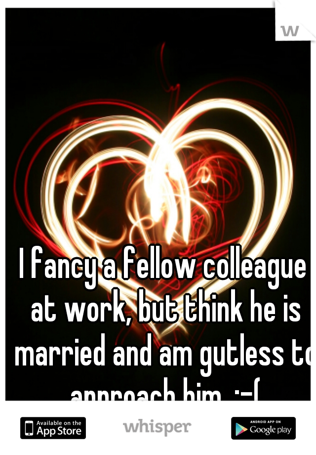 I fancy a fellow colleague at work, but think he is married and am gutless to approach him. :-(