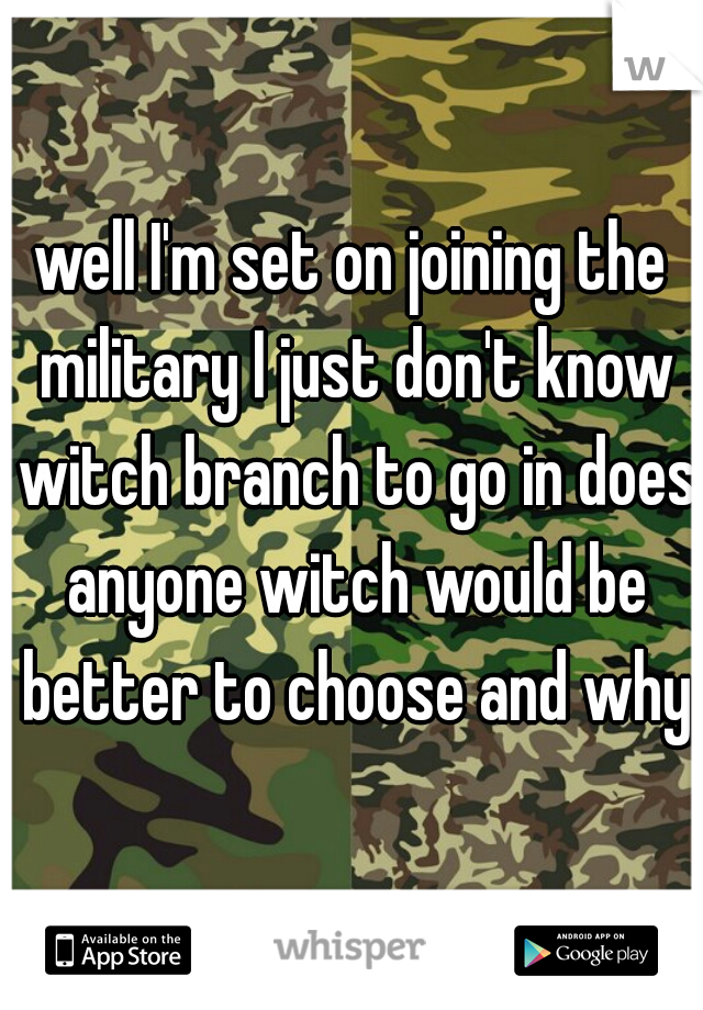 well I'm set on joining the military I just don't know witch branch to go in does anyone witch would be better to choose and why?