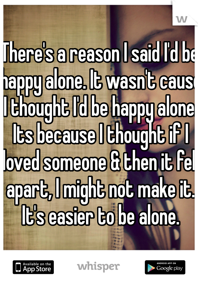 There's a reason I said I'd be happy alone. It wasn't cause I thought I'd be happy alone. Its because I thought if I loved someone & then it fell apart, I might not make it. It's easier to be alone.