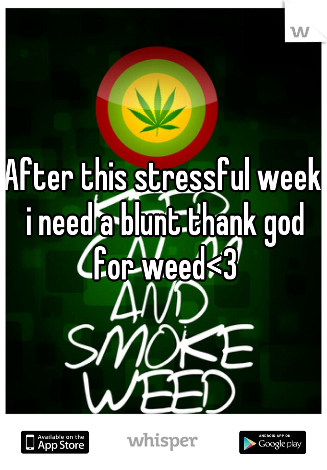 After this stressful week i need a blunt thank god for weed<3