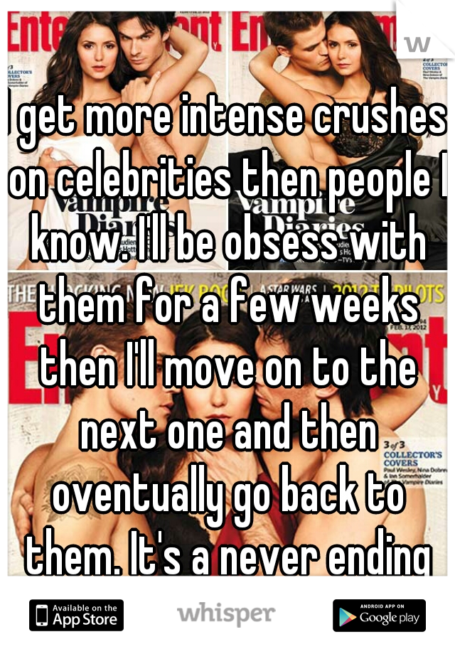 I get more intense crushes on celebrities then people I know. I'll be obsess with them for a few weeks then I'll move on to the next one and then oventually go back to them. It's a never ending cycle.