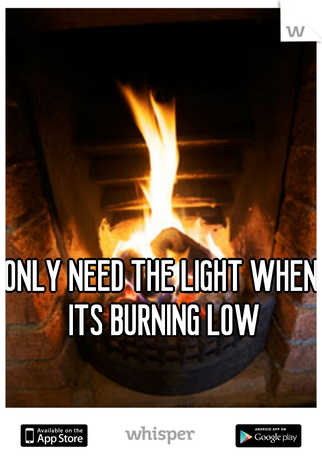 ONLY NEED THE LIGHT WHEN ITS BURNING LOW