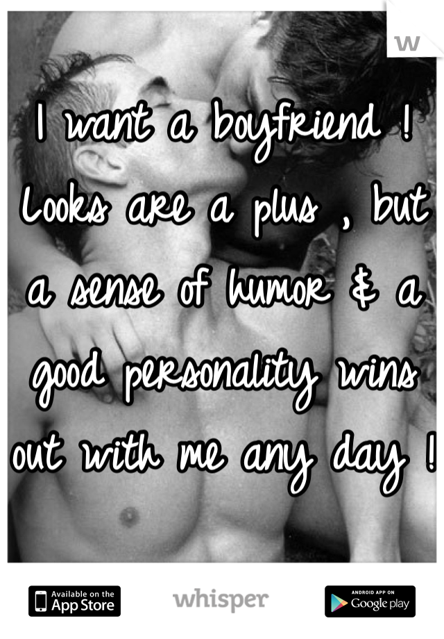 I want a boyfriend ! Looks are a plus , but a sense of humor & a good personality wins out with me any day !