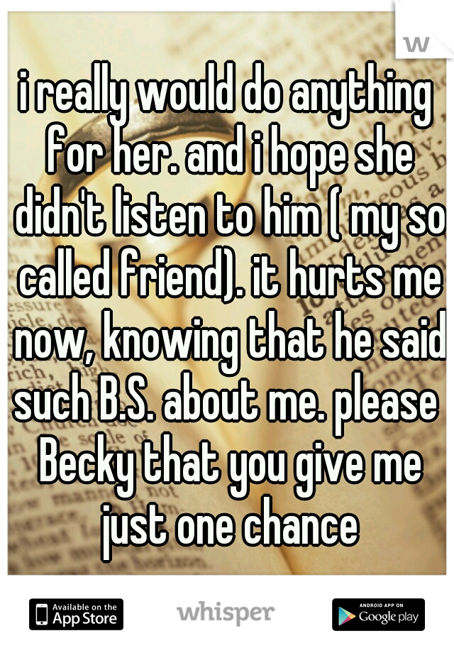 i really would do anything for her. and i hope she didn't listen to him ( my so called friend). it hurts me now, knowing that he said such B.S. about me. please  Becky that you give me just one chance