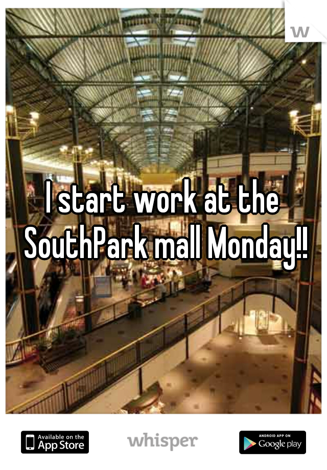 I start work at the SouthPark mall Monday!!