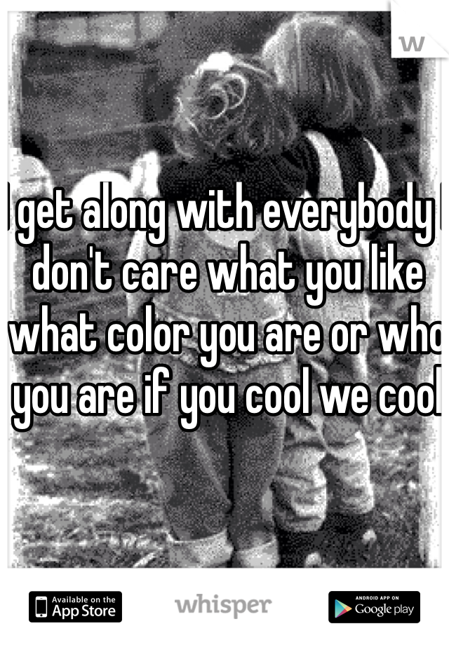 I get along with everybody I don't care what you like what color you are or who you are if you cool we cool