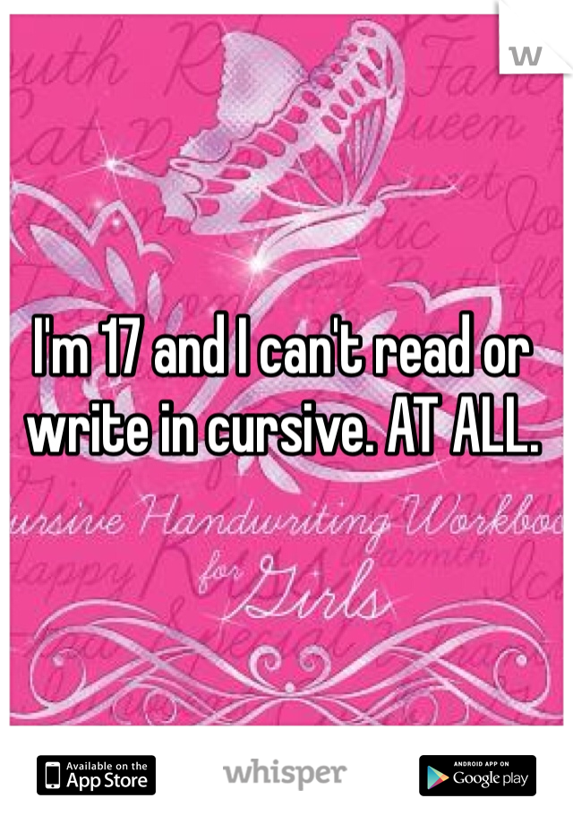 I'm 17 and I can't read or write in cursive. AT ALL.