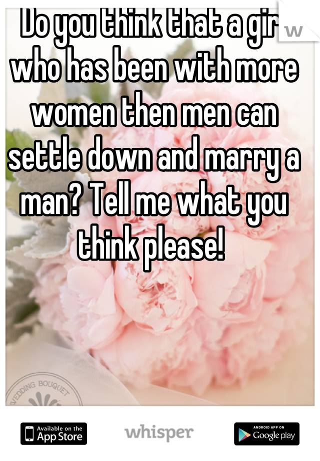 Do you think that a girl who has been with more women then men can settle down and marry a man? Tell me what you think please!