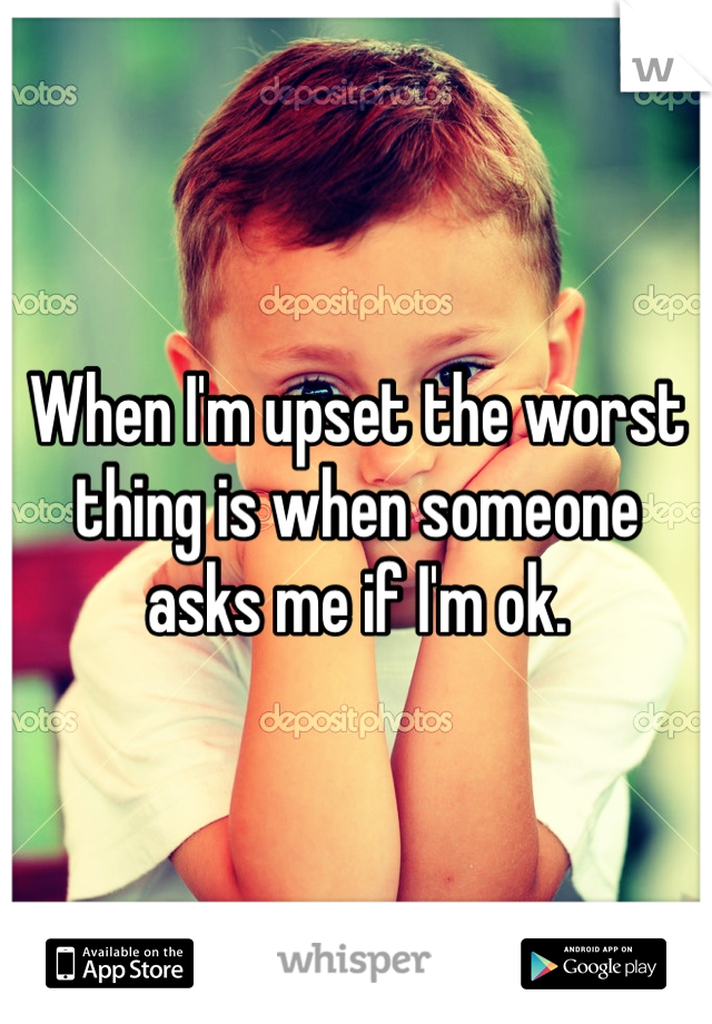 When I'm upset the worst thing is when someone asks me if I'm ok.