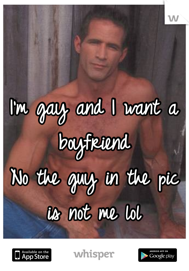 I'm gay and I want a boyfriend No the guy in the pic is not me lol