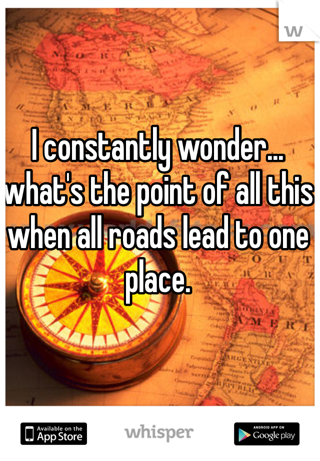 I constantly wonder... what's the point of all this when all roads lead to one place.