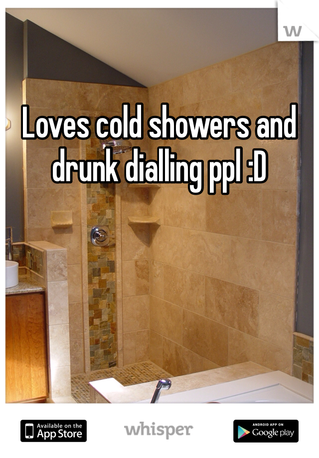 Loves cold showers and drunk dialling ppl :D
