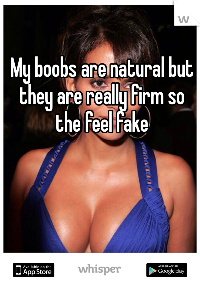 My boobs are natural but they are really firm so the feel fake