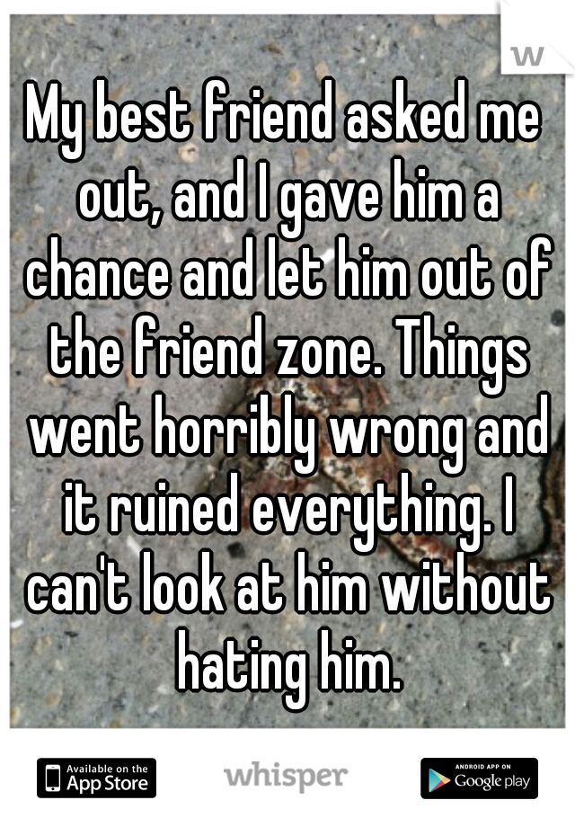 My best friend asked me out, and I gave him a chance and let him out of the friend zone. Things went horribly wrong and it ruined everything. I can't look at him without hating him.