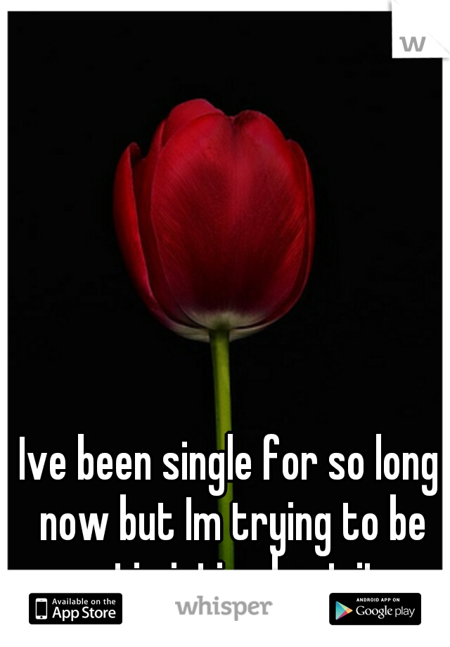 Ive been single for so long now but Im trying to be optimistic about it.