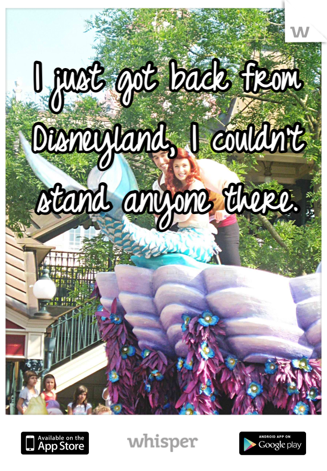 I just got back from Disneyland, I couldn't stand anyone there.