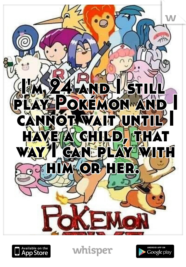 I'm 24 and I still play Pokémon and I cannot wait until I have a child, that way I can play with him or her.