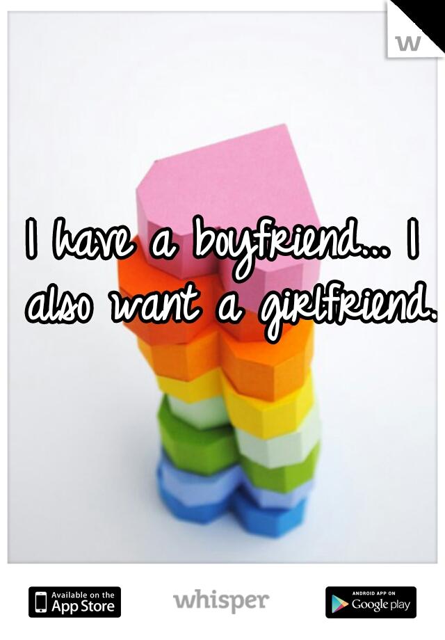 I have a boyfriend... I also want a girlfriend.