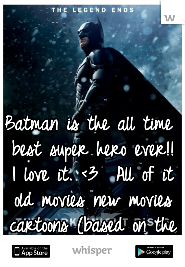 Batman is the all time best super hero ever!! I love it. <3  All of it old movies new movies cartoons (based on the comics anyway)