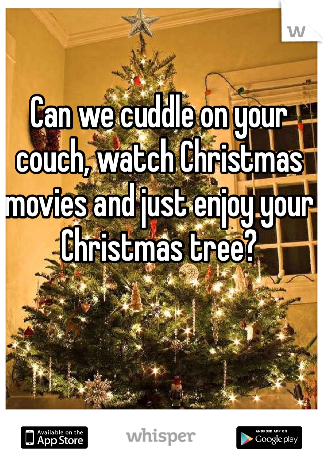 Can we cuddle on your couch, watch Christmas movies and just enjoy your Christmas tree?