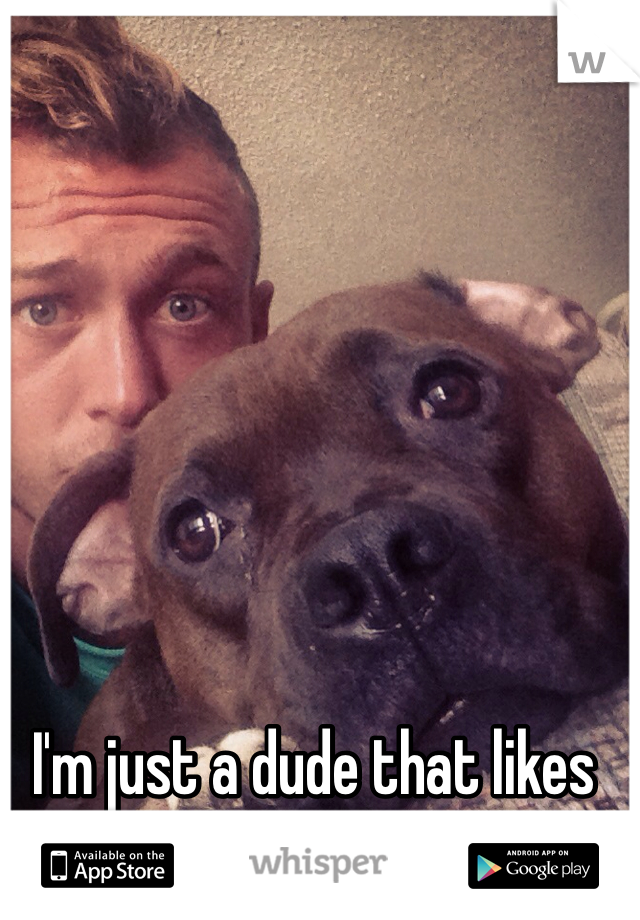 I'm just a dude that likes dudes...and dogs!