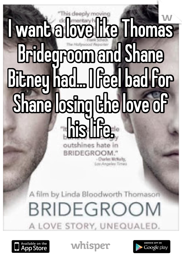 I want a love like Thomas Bridegroom and Shane Bitney had... I feel bad for Shane losing the love of his life.