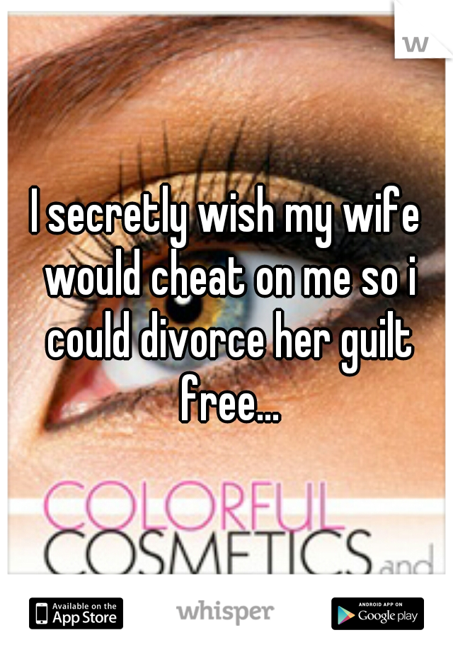 I secretly wish my wife would cheat on me so i could divorce her guilt free...