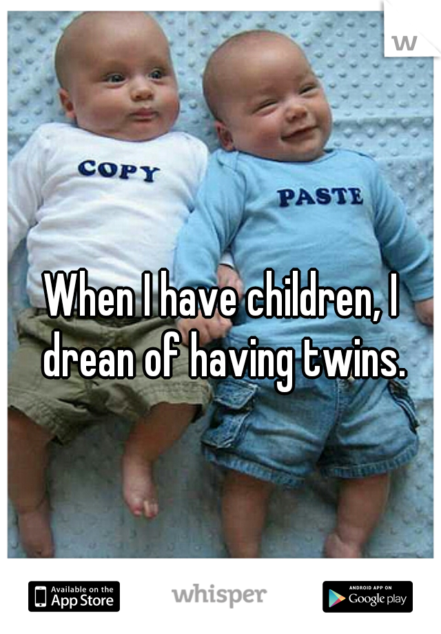 When I have children, I drean of having twins.