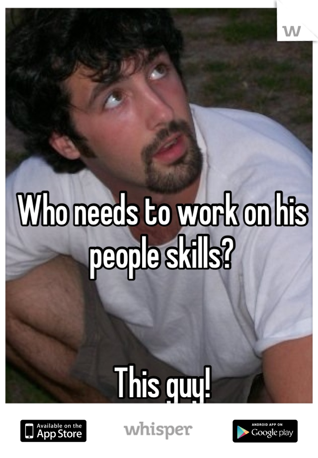 Who needs to work on his people skills?   This guy!