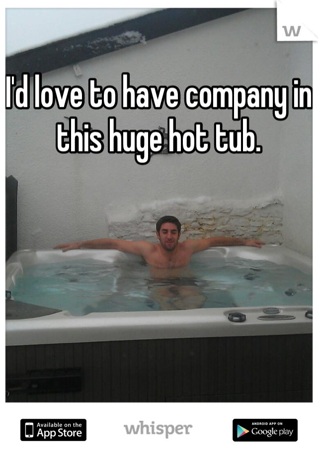 I'd love to have company in this huge hot tub.