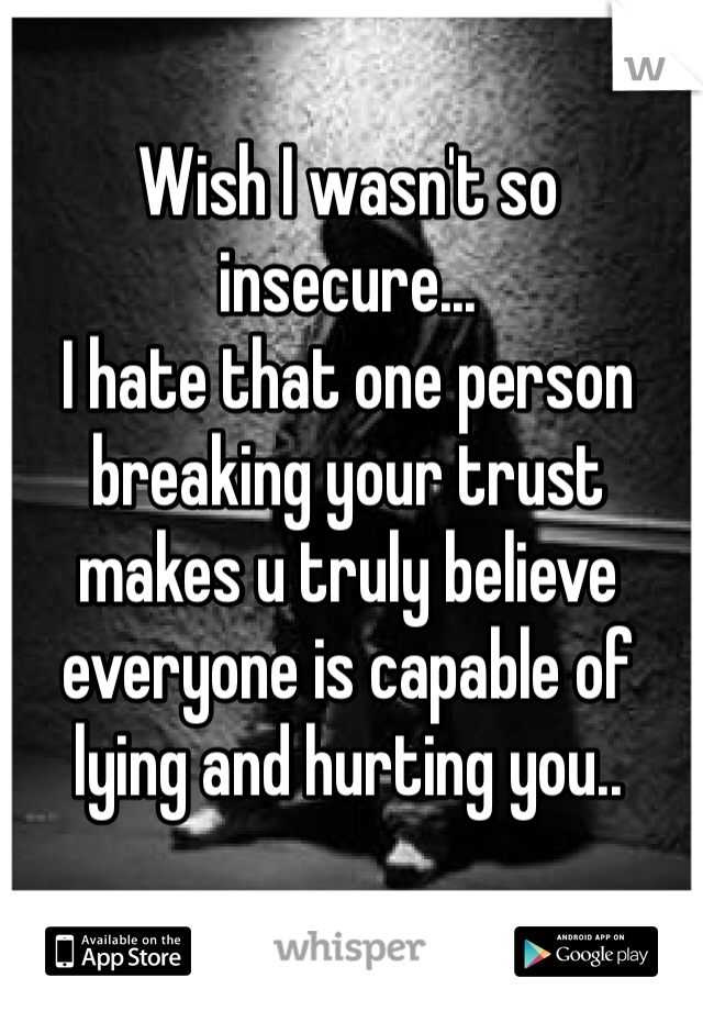 Wish I wasn't so insecure...  I hate that one person breaking your trust makes u truly believe everyone is capable of lying and hurting you..