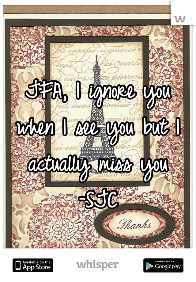 JFA, I ignore you when I see you but I actually miss you -SJC