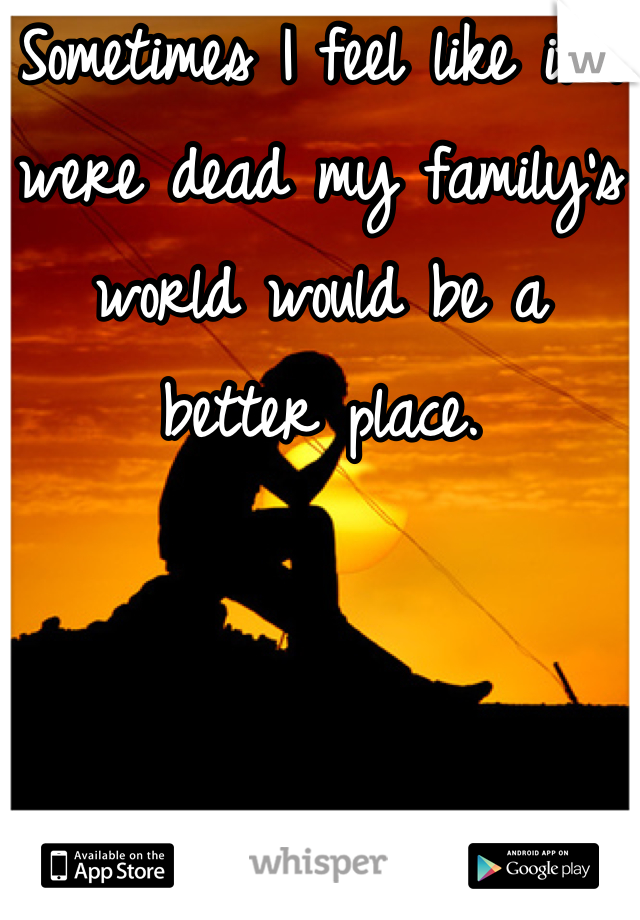 Sometimes I feel like if I were dead my family's world would be a better place.