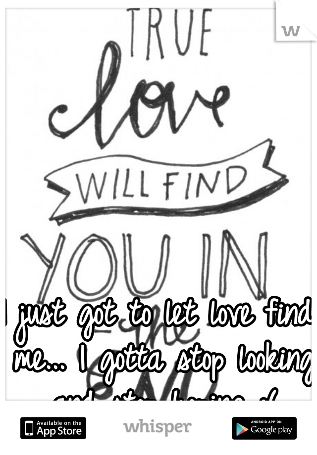 I just got to let love find me... I gotta stop looking and stop hoping :(