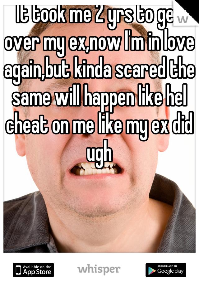 It took me 2 yrs to get over my ex,now I'm in love again,but kinda scared the same will happen like hel cheat on me like my ex did ugh