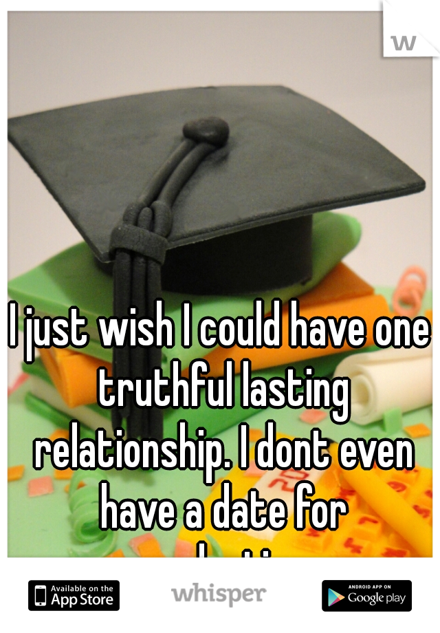 I just wish I could have one truthful lasting relationship. I dont even have a date for graduation