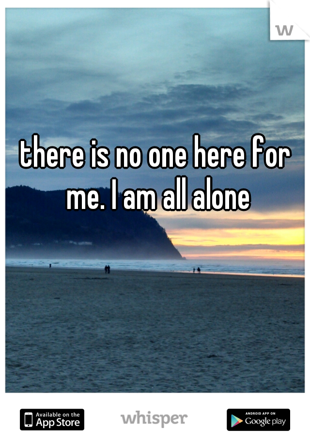 there is no one here for me. I am all alone