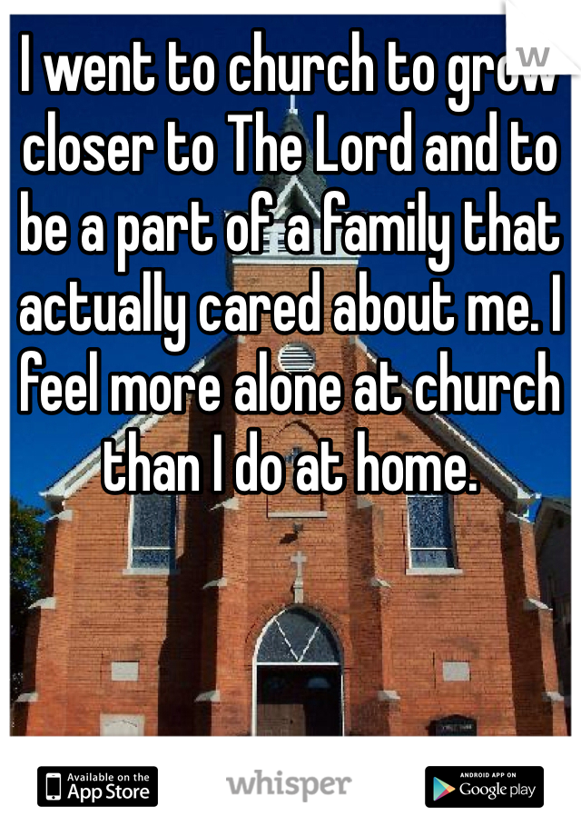 I went to church to grow closer to The Lord and to be a part of a family that actually cared about me. I feel more alone at church than I do at home.