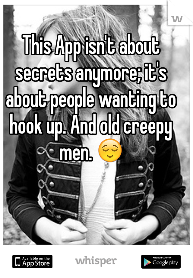 This App isn't about secrets anymore; it's about people wanting to hook up. And old creepy men. 😌